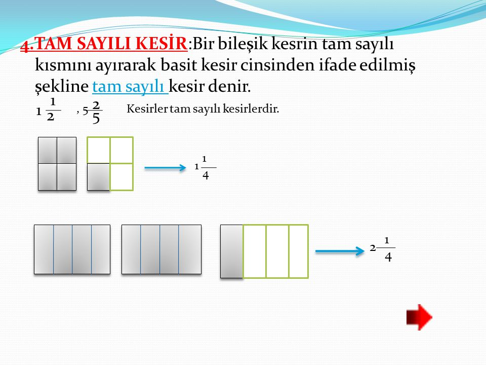 4.TAM SAYILI KESİR:Bir bileşik kesrin tam sayılı kısmını ayırarak basit kesir cinsinden ifade edilmiş şekline tam sayılı kesir denir.
