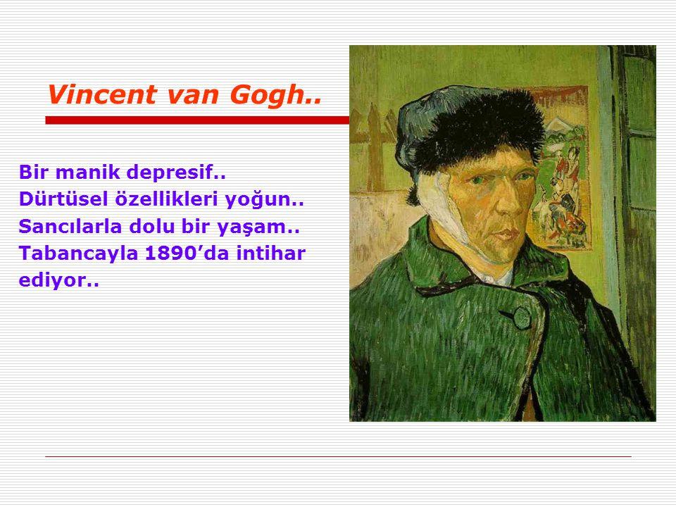 Vincent van Gogh.. Bir manik depresif.. Dürtüsel özellikleri yoğun..