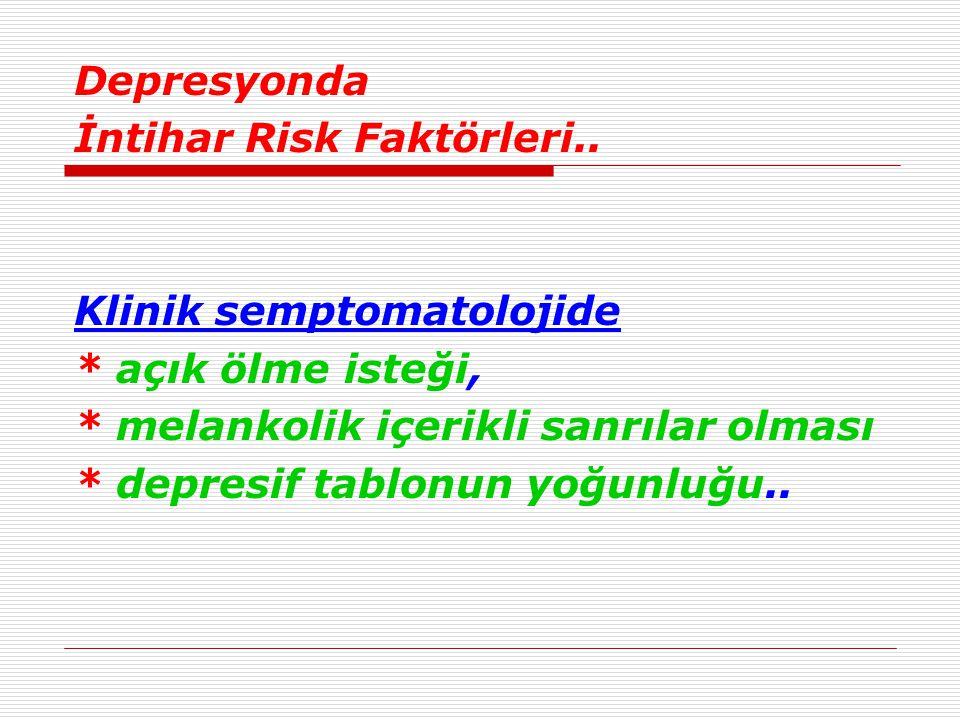 Depresyonda İntihar Risk Faktörleri.. Klinik semptomatolojide. * açık ölme isteği, * melankolik içerikli sanrılar olması.