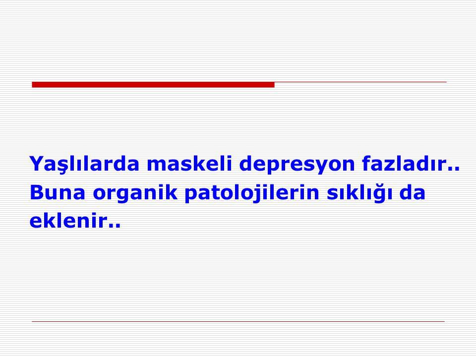 Yaşlılarda maskeli depresyon fazladır..