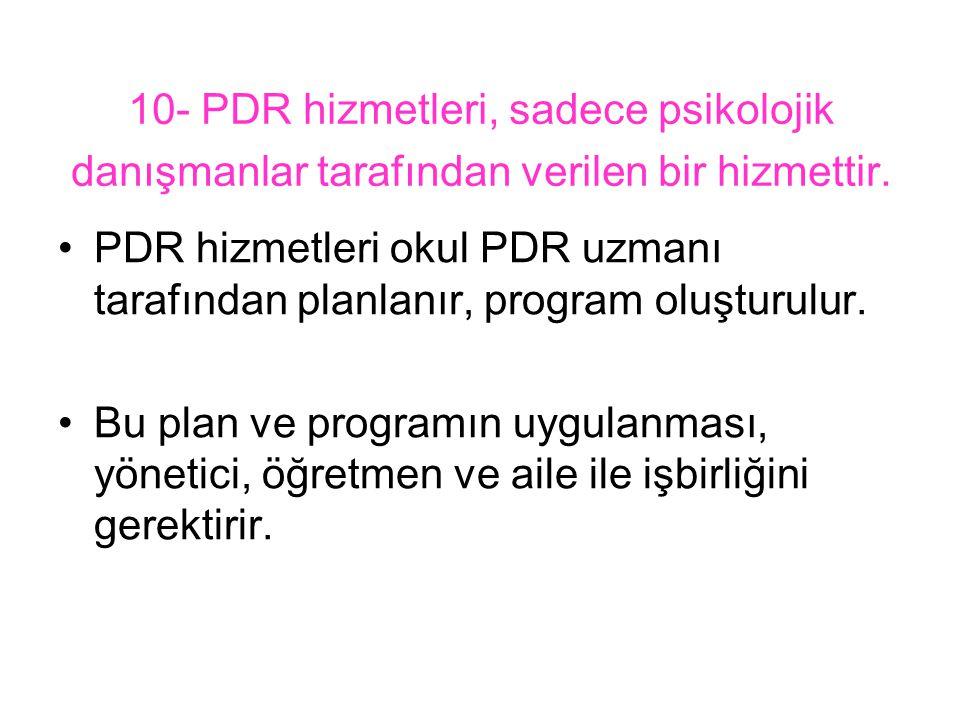 10- PDR hizmetleri, sadece psikolojik danışmanlar tarafından verilen bir hizmettir.