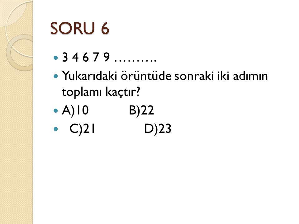 SORU 6 3 4 6 7 9 ………. Yukarıdaki örüntüde sonraki iki adımın toplamı kaçtır A)10 B)22.