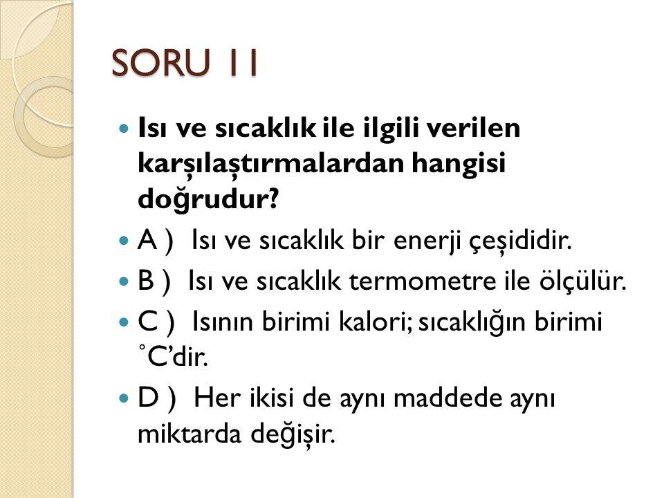 SORU 11 Isı ve sıcaklık ile ilgili verilen karşılaştırmalardan hangisi doğrudur A ) Isı ve sıcaklık bir enerji çeşididir.