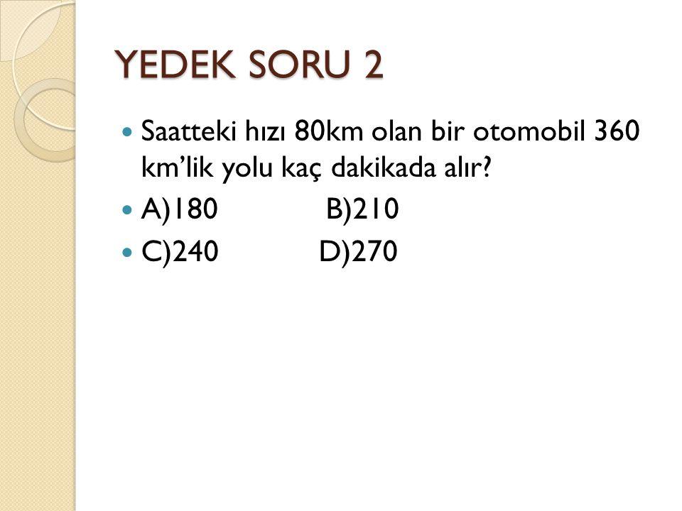 YEDEK SORU 2 Saatteki hızı 80km olan bir otomobil 360 km'lik yolu kaç dakikada alır A)180 B)210.