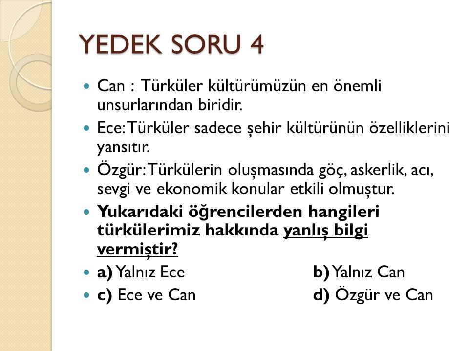 YEDEK SORU 4 Can : Türküler kültürümüzün en önemli unsurlarından biridir. Ece: Türküler sadece şehir kültürünün özelliklerini yansıtır.