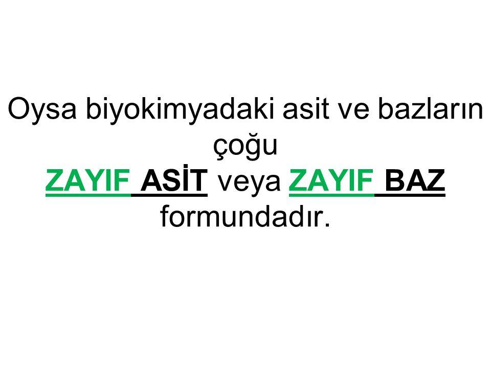 Oysa biyokimyadaki asit ve bazların çoğu ZAYIF ASİT veya ZAYIF BAZ formundadır.