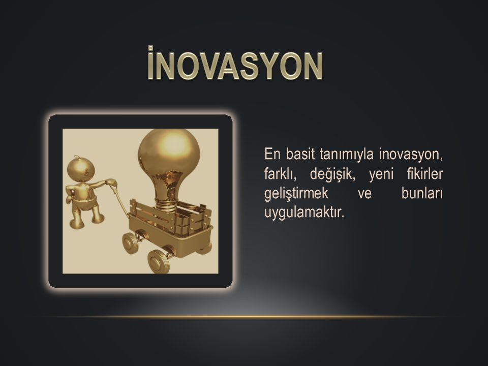 İNOVASYON En basit tanımıyla inovasyon, farklı, değişik, yeni fikirler geliştirmek ve bunları uygulamaktır.