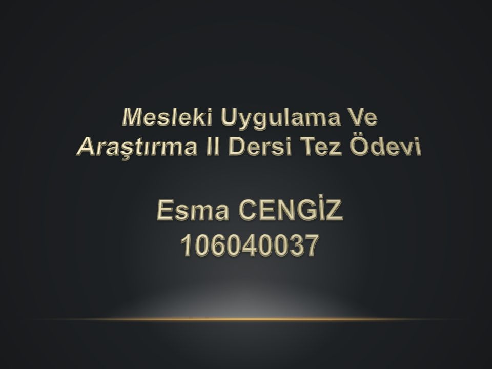 Mesleki Uygulama Ve Araştırma II Dersi Tez Ödevi Esma CENGİZ 106040037