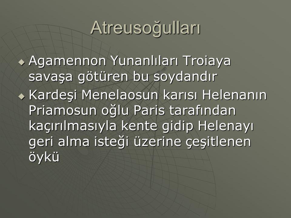 Atreusoğulları Agamennon Yunanlıları Troiaya savaşa götüren bu soydandır.