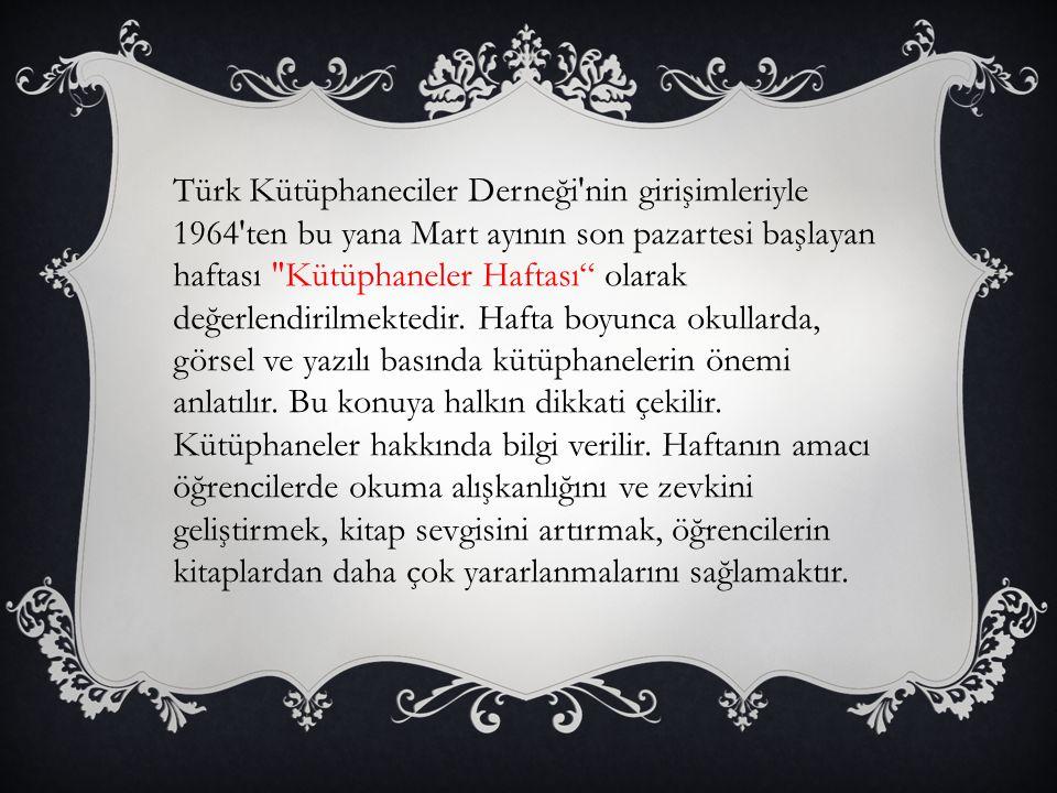 Türk Kütüphaneciler Derneği nin girişimleriyle 1964 ten bu yana Mart ayının son pazartesi başlayan haftası Kütüphaneler Haftası olarak değerlendirilmektedir.