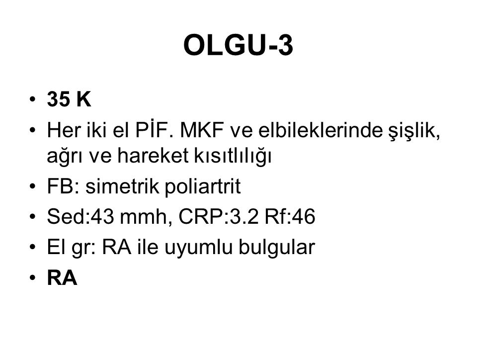 OLGU-3 35 K. Her iki el PİF. MKF ve elbileklerinde şişlik, ağrı ve hareket kısıtlılığı. FB: simetrik poliartrit.