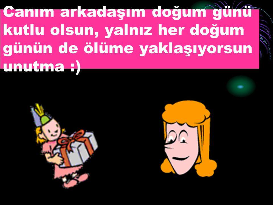 Canım arkadaşım doğum günü kutlu olsun, yalnız her doğum günün de ölüme yaklaşıyorsun unutma :)