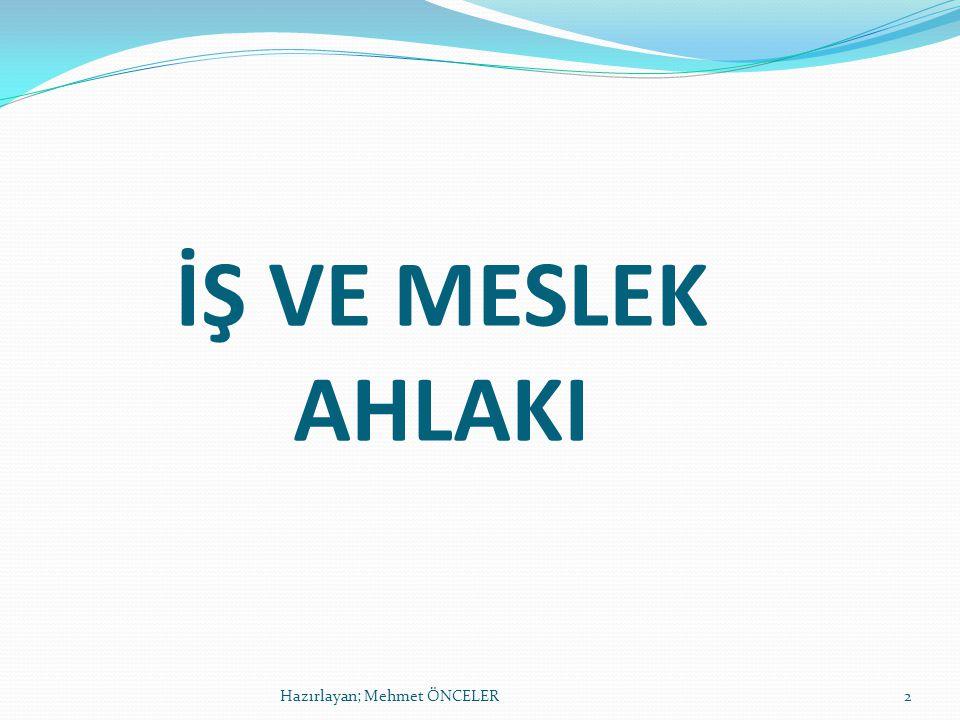 İŞ VE MESLEK AHLAKI Hazırlayan; Mehmet ÖNCELER