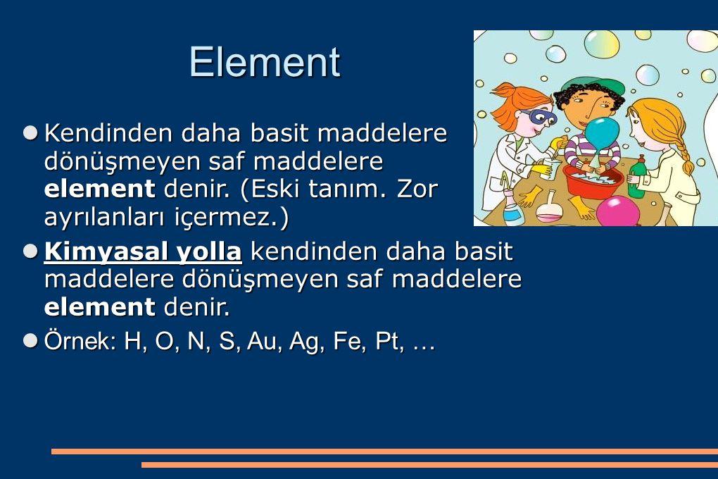 Element Kendinden daha basit maddelere dönüşmeyen saf maddelere element denir. (Eski tanım. Zor ayrılanları içermez.)