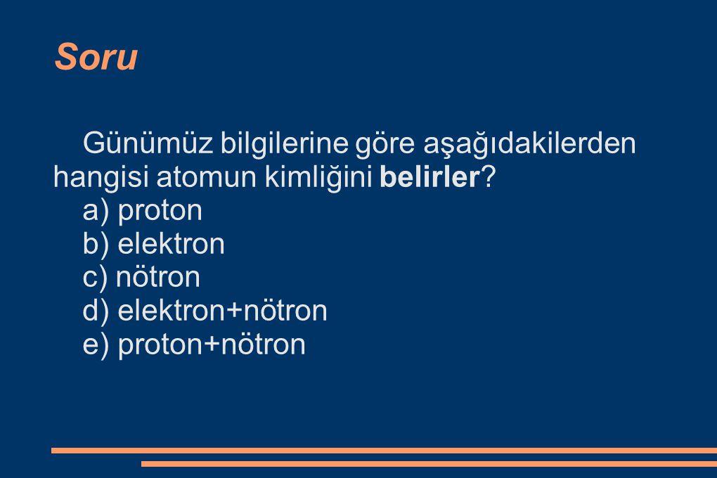 Soru Günümüz bilgilerine göre aşağıdakilerden hangisi atomun kimliğini belirler a) proton. b) elektron.