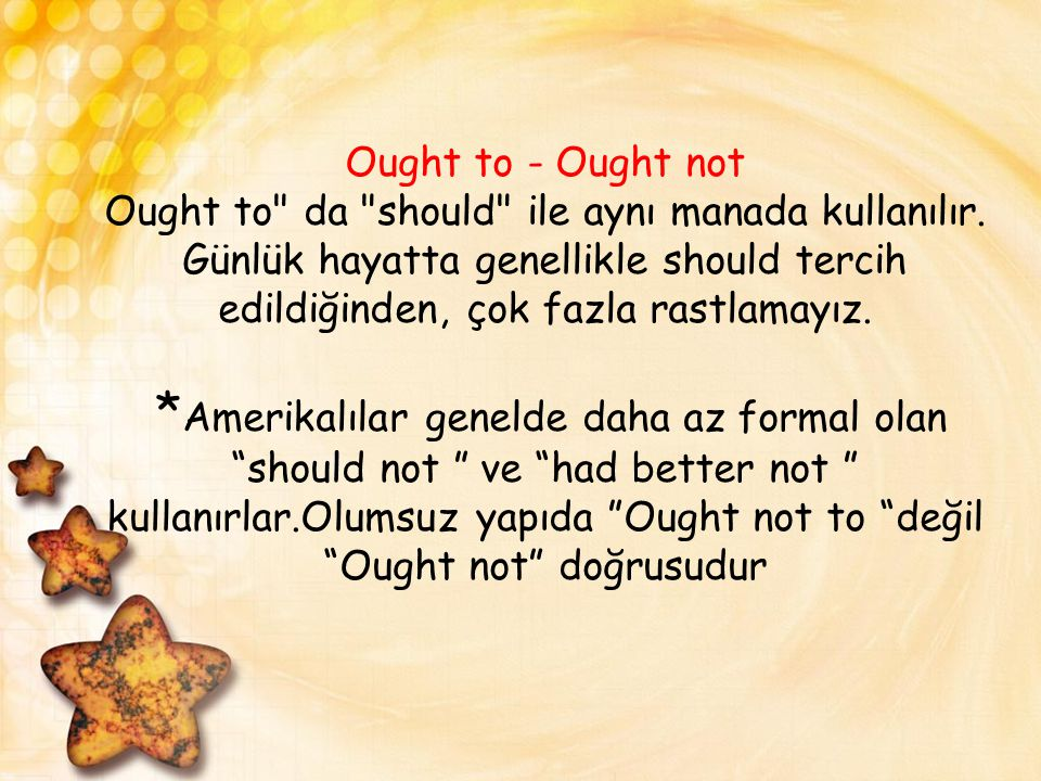 Ought to - Ought not Ought to da should ile aynı manada kullanılır