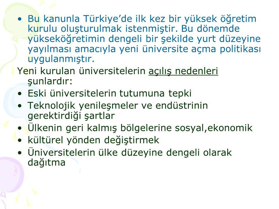 Bu kanunla Türkiye'de ilk kez bir yüksek öğretim kurulu oluşturulmak istenmiştir. Bu dönemde yükseköğretimin dengeli bir şekilde yurt düzeyine yayılması amacıyla yeni üniversite açma politikası uygulanmıştır.