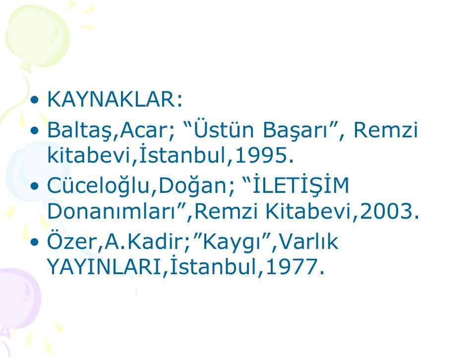 KAYNAKLAR: Baltaş,Acar; Üstün Başarı , Remzi kitabevi,İstanbul,1995. Cüceloğlu,Doğan; İLETİŞİM Donanımları ,Remzi Kitabevi,2003.