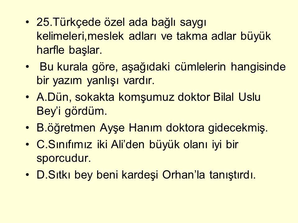25.Türkçede özel ada bağlı saygı kelimeleri,meslek adları ve takma adlar büyük harfle başlar.
