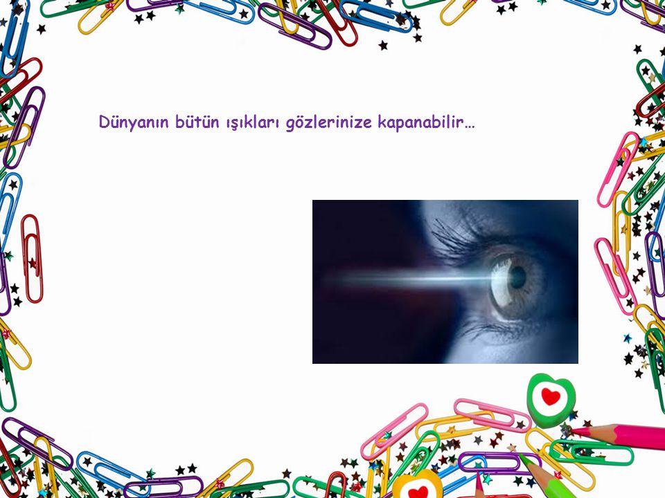 Dünyanın bütün ışıkları gözlerinize kapanabilir…