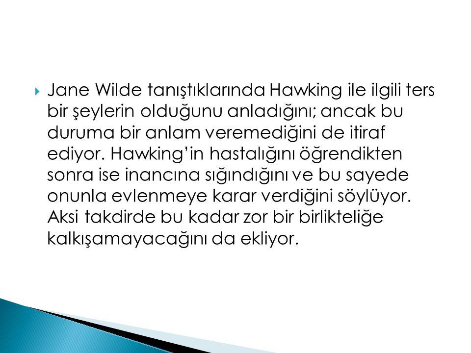 Jane Wilde tanıştıklarında Hawking ile ilgili ters bir şeylerin olduğunu anladığını; ancak bu duruma bir anlam veremediğini de itiraf ediyor.