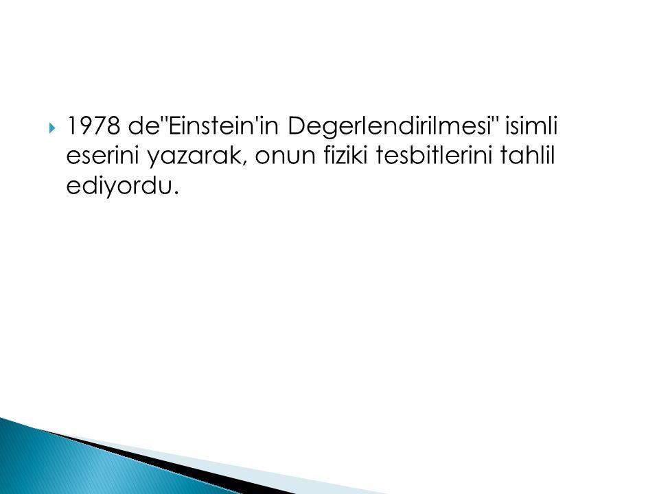 1978 de Einstein in Degerlendirilmesi isimli eserini yazarak, onun fiziki tesbitlerini tahlil ediyordu.
