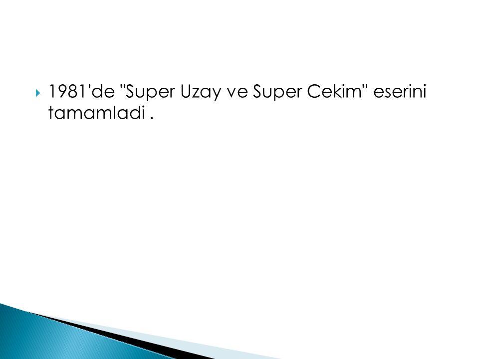 1981 de Super Uzay ve Super Cekim eserini tamamladi .