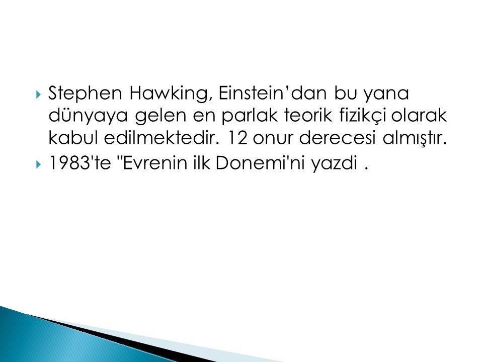 Stephen Hawking, Einstein'dan bu yana dünyaya gelen en parlak teorik fizikçi olarak kabul edilmektedir. 12 onur derecesi almıştır.