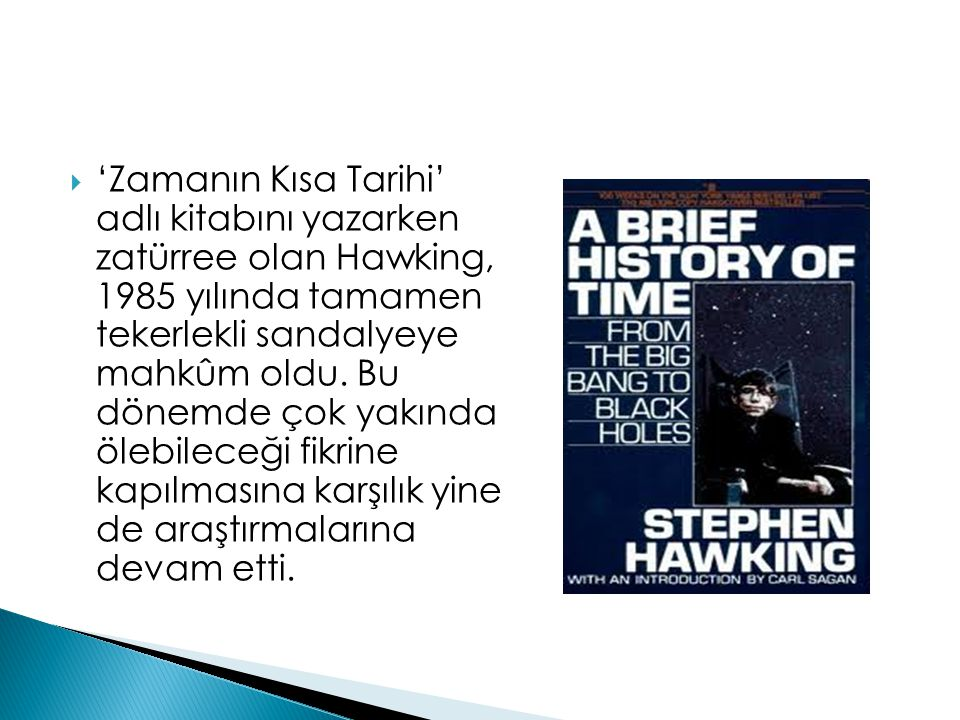 'Zamanın Kısa Tarihi' adlı kitabını yazarken zatürree olan Hawking, 1985 yılında tamamen tekerlekli sandalyeye mahkûm oldu.