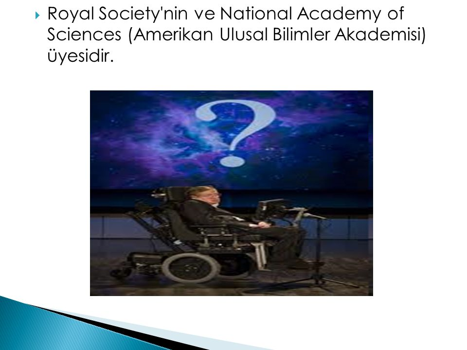 Royal Society nin ve National Academy of Sciences (Amerikan Ulusal Bilimler Akademisi) üyesidir.