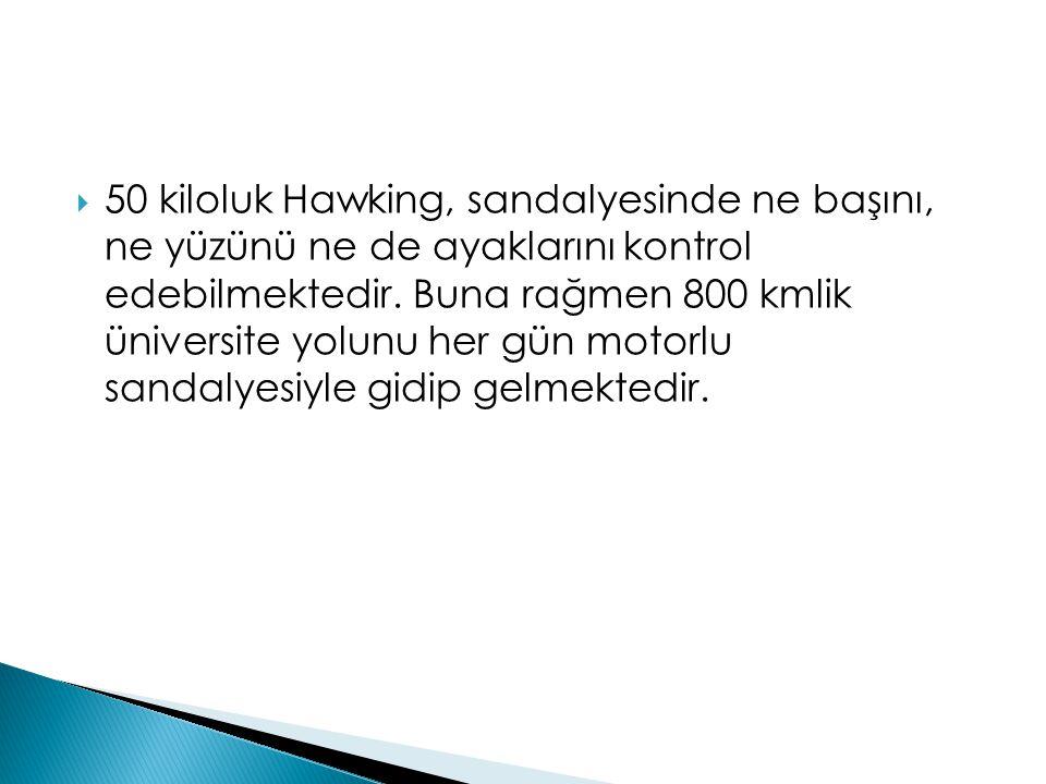 50 kiloluk Hawking, sandalyesinde ne başını, ne yüzünü ne de ayaklarını kontrol edebilmektedir.