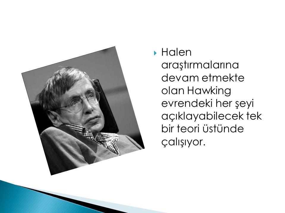 Halen araştırmalarına devam etmekte olan Hawking evrendeki her şeyi açıklayabilecek tek bir teori üstünde çalışıyor.