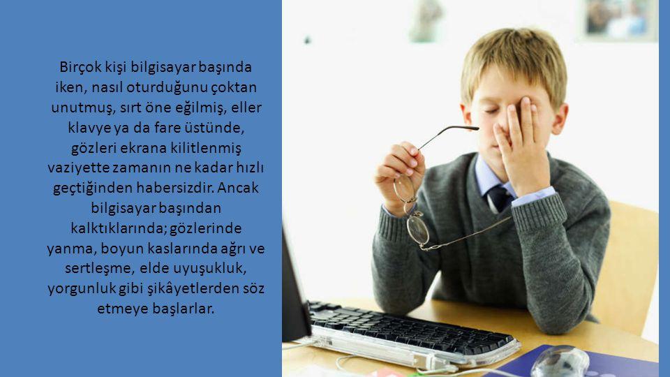 Birçok kişi bilgisayar başında iken, nasıl oturduğunu çoktan unutmuş, sırt öne eğilmiş, eller klavye ya da fare üstünde, gözleri ekrana kilitlenmiş vaziyette zamanın ne kadar hızlı geçtiğinden habersizdir.