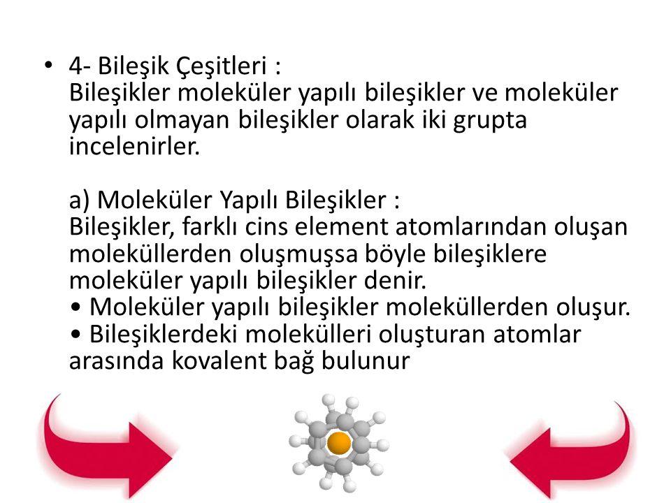 4- Bileşik Çeşitleri : Bileşikler moleküler yapılı bileşikler ve moleküler yapılı olmayan bileşikler olarak iki grupta incelenirler.