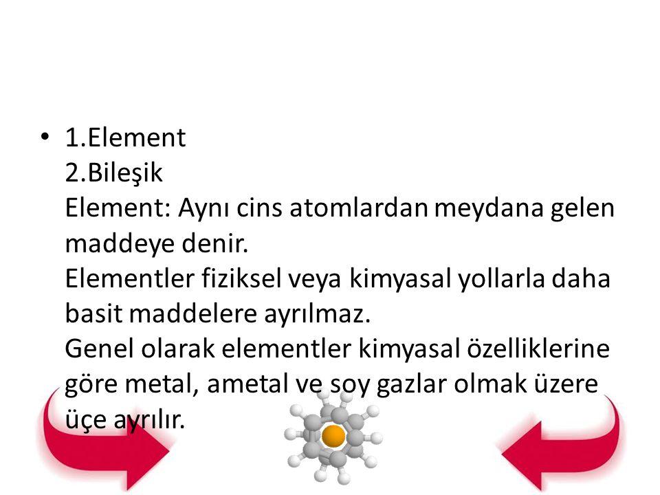 1.Element 2.Bileşik Element: Aynı cins atomlardan meydana gelen maddeye denir.