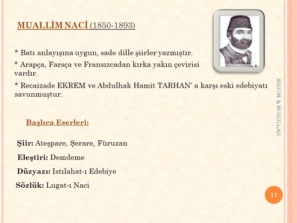 MUALLİM NACİ (1850-1893) * Batı anlayışına uygun, sade dille şiirler yazmıştır. * Arapça, Farsça ve Fransızcadan kırka yakın çevirisi vardır.