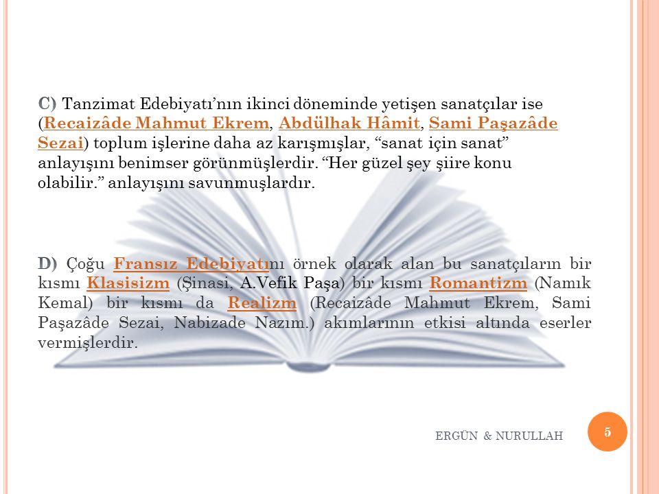 C) Tanzimat Edebiyatı'nın ikinci döneminde yetişen sanatçılar ise (Recaizâde Mahmut Ekrem, Abdülhak Hâmit, Sami Paşazâde Sezai) toplum işlerine daha az karışmışlar, sanat için sanat anlayışını benimser görünmüşlerdir. Her güzel şey şiire konu olabilir. anlayışını savunmuşlardır.