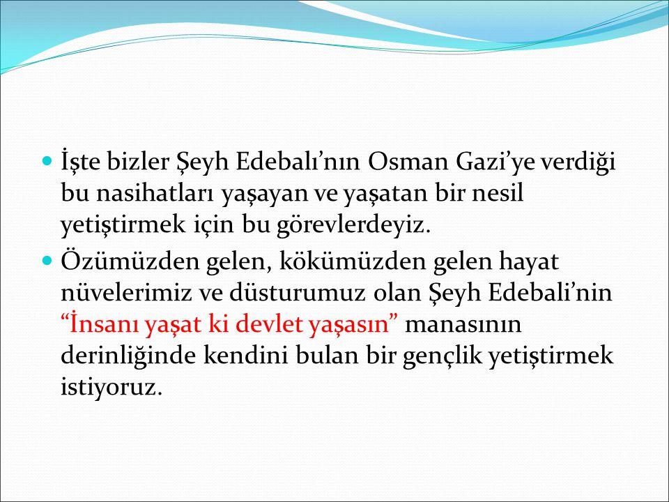 İşte bizler Şeyh Edebalı'nın Osman Gazi'ye verdiği bu nasihatları yaşayan ve yaşatan bir nesil yetiştirmek için bu görevlerdeyiz.