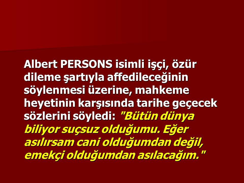 Albert PERSONS isimli işçi, özür dileme şartıyla affedileceğinin söylenmesi üzerine, mahkeme heyetinin karşısında tarihe geçecek sözlerini söyledi: Bütün dünya biliyor suçsuz olduğumu.