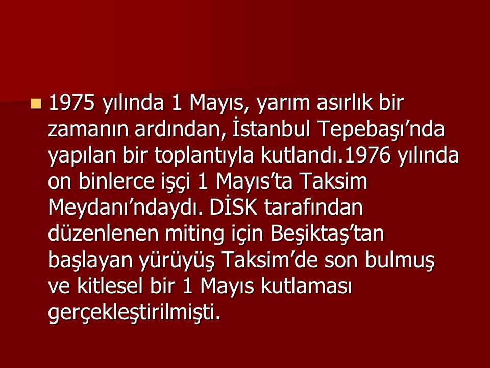 1975 yılında 1 Mayıs, yarım asırlık bir zamanın ardından, İstanbul Tepebaşı'nda yapılan bir toplantıyla kutlandı.1976 yılında on binlerce işçi 1 Mayıs'ta Taksim Meydanı'ndaydı.