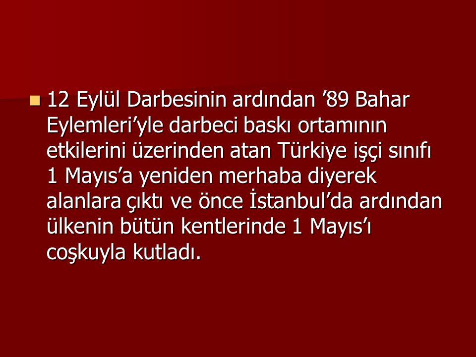 12 Eylül Darbesinin ardından '89 Bahar Eylemleri'yle darbeci baskı ortamının etkilerini üzerinden atan Türkiye işçi sınıfı 1 Mayıs'a yeniden merhaba diyerek alanlara çıktı ve önce İstanbul'da ardından ülkenin bütün kentlerinde 1 Mayıs'ı coşkuyla kutladı.