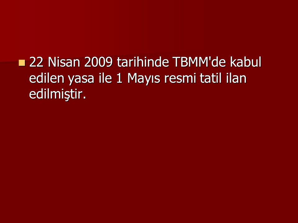 22 Nisan 2009 tarihinde TBMM de kabul edilen yasa ile 1 Mayıs resmi tatil ilan edilmiştir.