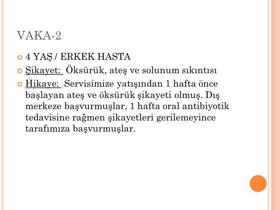 VAKA-2 4 YAŞ / ERKEK HASTA Şikayet: Öksürük, ateş ve solunum sıkıntısı