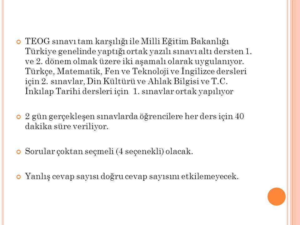 TEOG sınavı tam karşılığı ile Milli Eğitim Bakanlığı Türkiye genelinde yaptığı ortak yazılı sınavı altı dersten 1. ve 2. dönem olmak üzere iki aşamalı olarak uygulanıyor. Türkçe, Matematik, Fen ve Teknoloji ve İngilizce dersleri için 2. sınavlar, Din Kültürü ve Ahlak Bilgisi ve T.C. İnkılap Tarihi dersleri için 1. sınavlar ortak yapılıyor