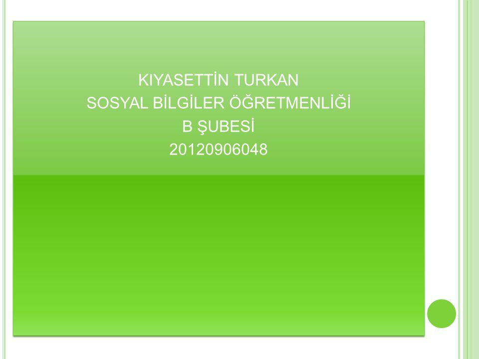 KIYASETTİN TURKAN SOSYAL BİLGİLER ÖĞRETMENLİĞİ B ŞUBESİ 20120906048