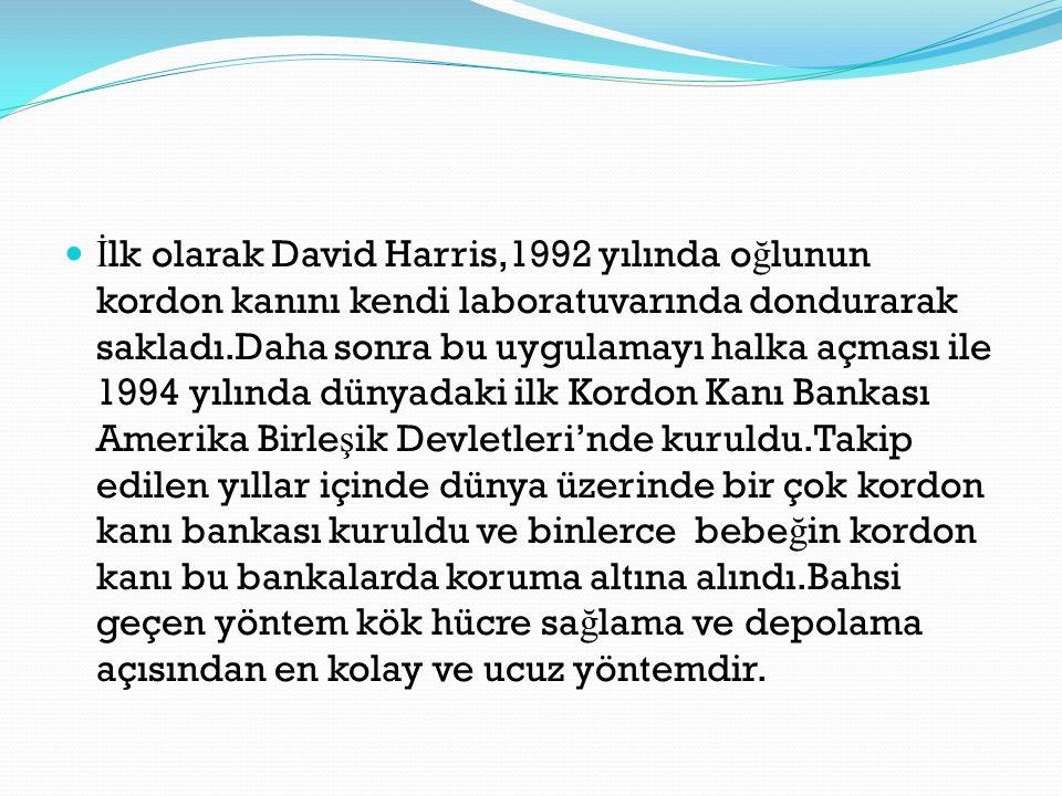 İlk olarak David Harris,1992 yılında oğlunun kordon kanını kendi laboratuvarında dondurarak sakladı.Daha sonra bu uygulamayı halka açması ile 1994 yılında dünyadaki ilk Kordon Kanı Bankası Amerika Birleşik Devletleri'nde kuruldu.Takip edilen yıllar içinde dünya üzerinde bir çok kordon kanı bankası kuruldu ve binlerce bebeğin kordon kanı bu bankalarda koruma altına alındı.Bahsi geçen yöntem kök hücre sağlama ve depolama açısından en kolay ve ucuz yöntemdir.