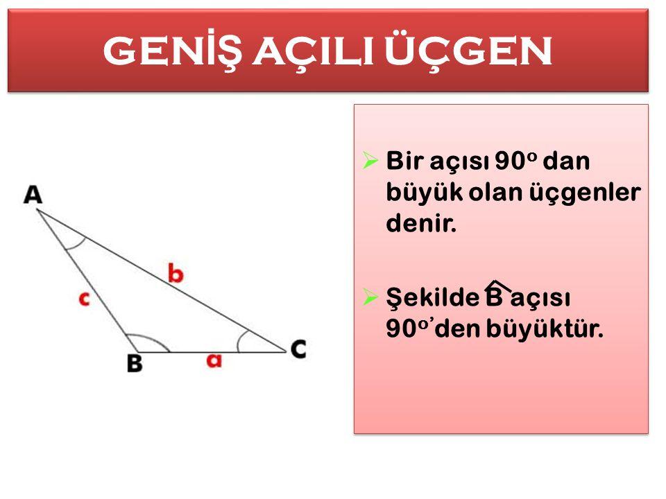 GENİŞ AÇILI ÜÇGEN Bir açısı 90o dan büyük olan üçgenler denir.