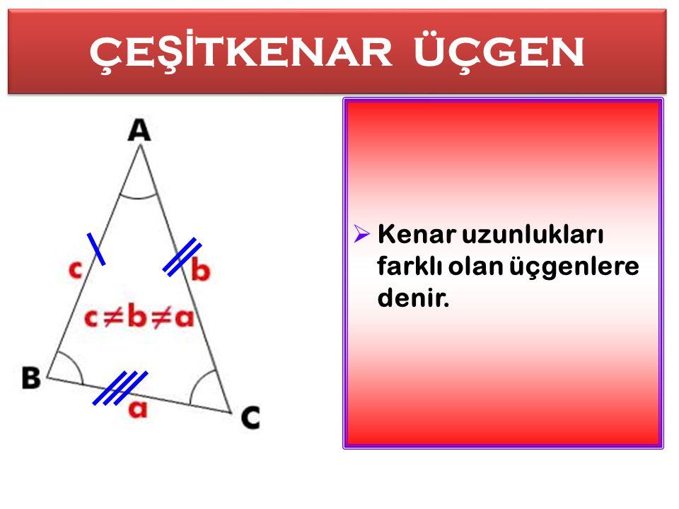 ÇEŞİTKENAR ÜÇGEN Kenar uzunlukları farklı olan üçgenlere denir.