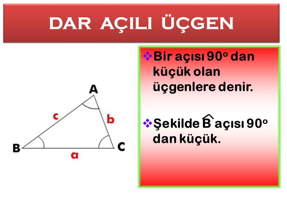 DAR AÇILI ÜÇGEN Bir açısı 90o dan küçük olan üçgenlere denir.
