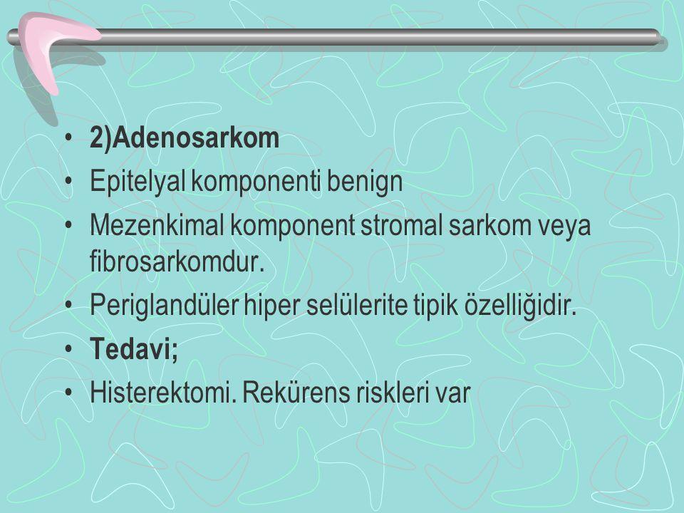 2)Adenosarkom Epitelyal komponenti benign. Mezenkimal komponent stromal sarkom veya fibrosarkomdur.